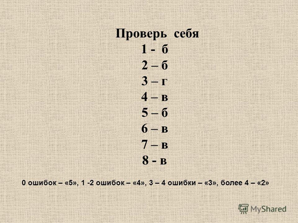 Проверь себя 1 - б 2 – б 3 – г 4 – в 5 – б 6 – в 7 – в 8 - в 0 ошибок – «5», 1 -2 ошибок – «4», 3 – 4 ошибки – «3», более 4 – «2»