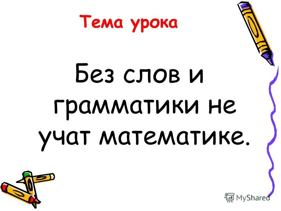Тема урока Без слов и грамматики не учат математике.