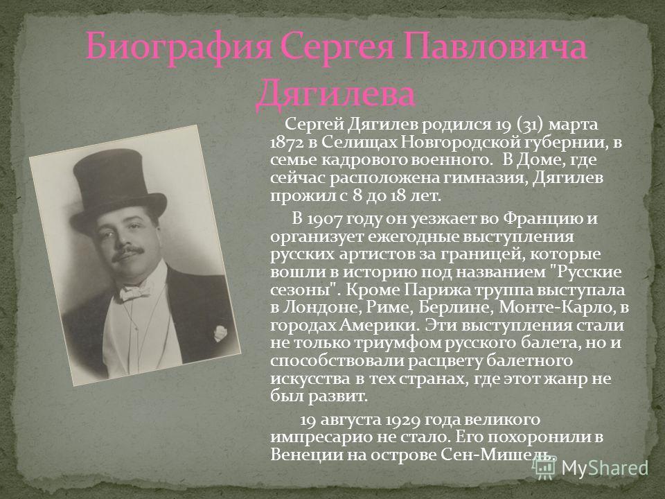 Сергей Дягилев родился 19 (31) марта 1872 в Селищах Новгородской губернии, в семье кадрового военного. В Доме, где сейчас расположена гимназия, Дягилев прожил с 8 до 18 лет. В 1907 году он уезжает во Францию и организует ежегодные выступления русских