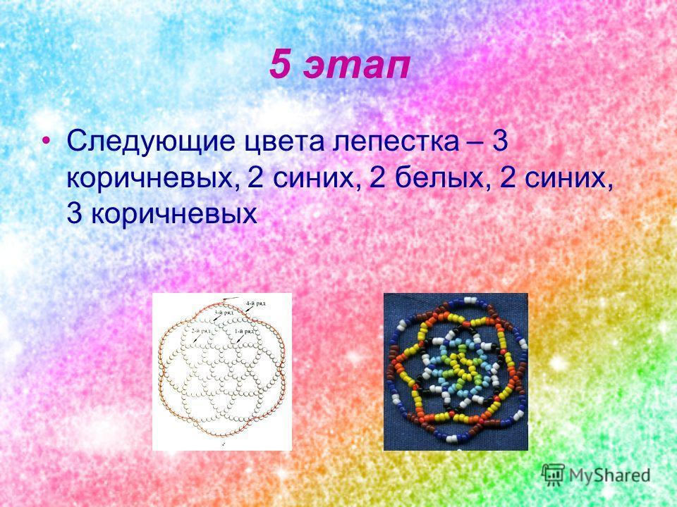 5 этап Следующие цвета лепестка – 3 коричневых, 2 синих, 2 белых, 2 синих, 3 коричневых