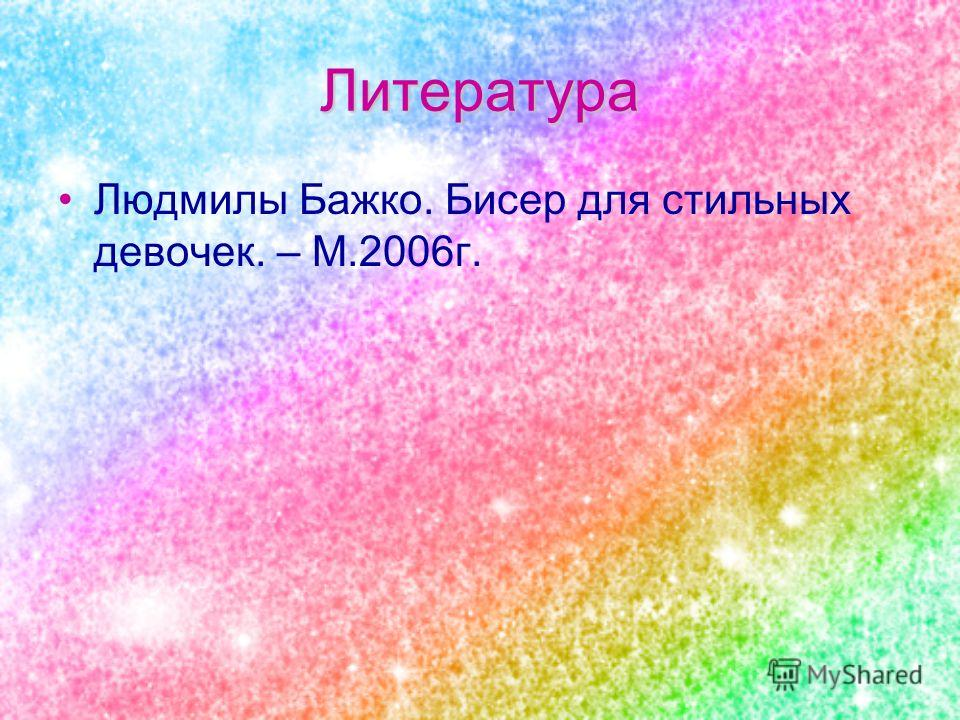 Литература Людмилы Бажко. Бисер для стильных девочек. – М.2006г.