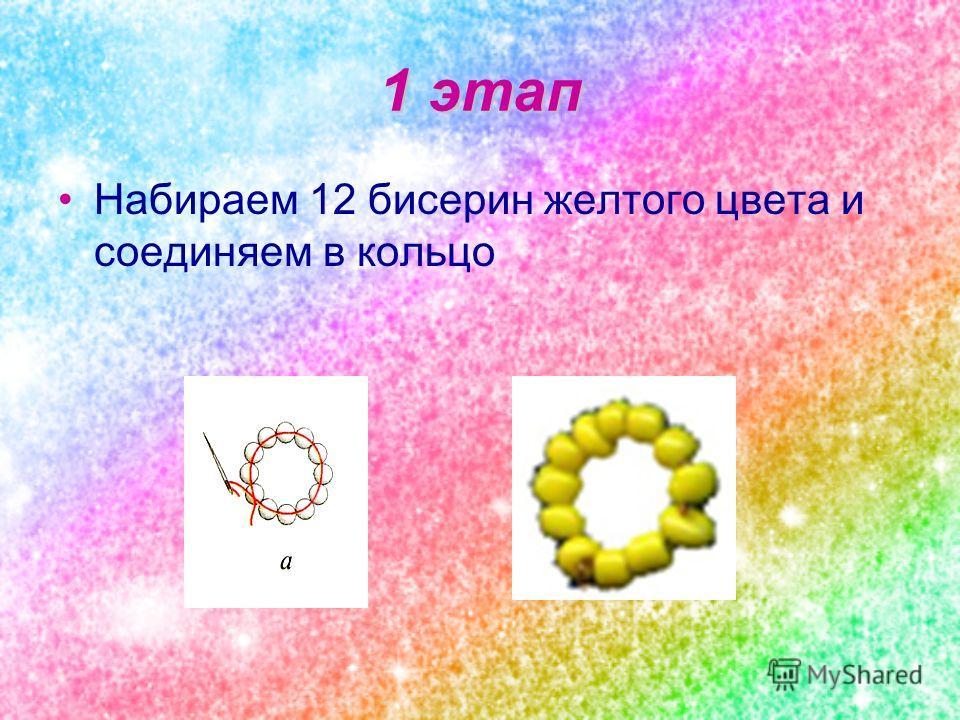 1 этап Набираем 12 бисерин желтого цвета и соединяем в кольцо