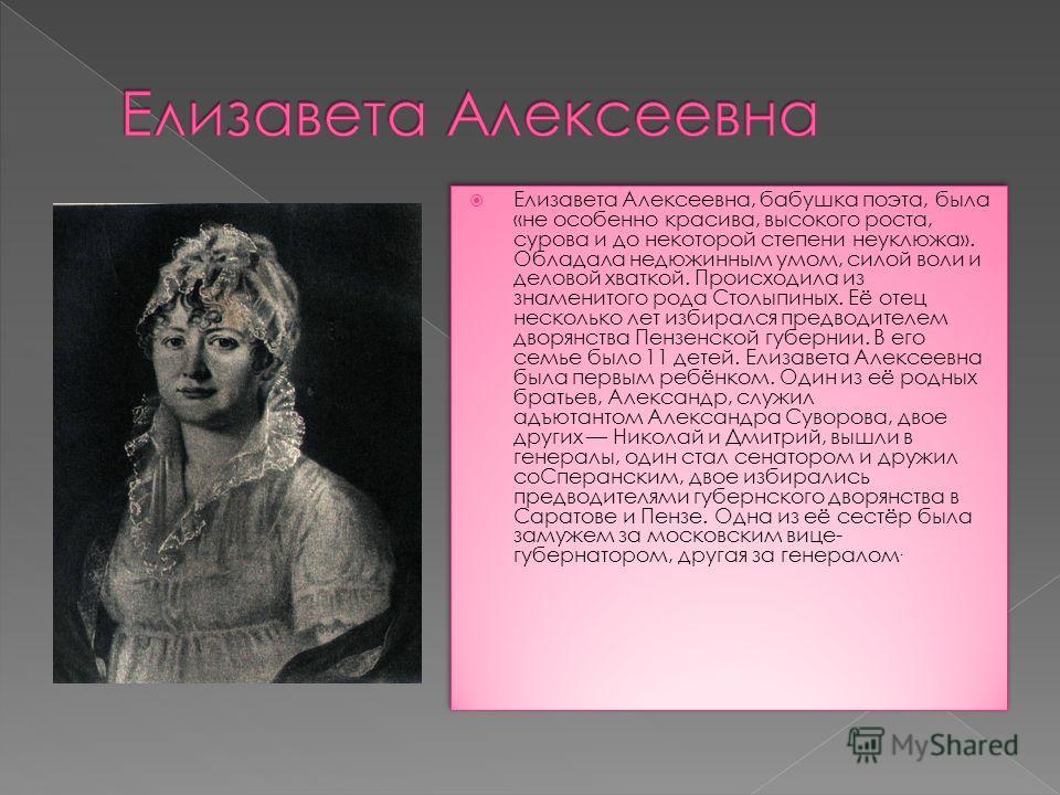 Елизавета Алексеевна, бабушка поэта, была «не особенно красива, высокого роста, сурова и до некоторой степени неуклюжа». Обладала недюжинным умом, силой воли и деловой хваткой. Происходила из знаменитого рода Столыпиных. Её отец несколько лет избирал