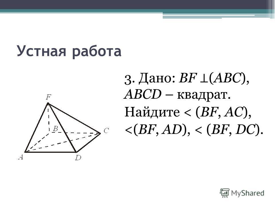 Устная работа 3. Дано: BF (АВС), ABCD – квадрат. Найдите < (BF, АС),