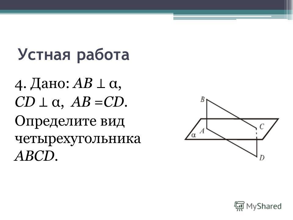 Устная работа 4. Дано: АВ α, CD α, AB =CD. Определите вид четырехугольника ABCD.