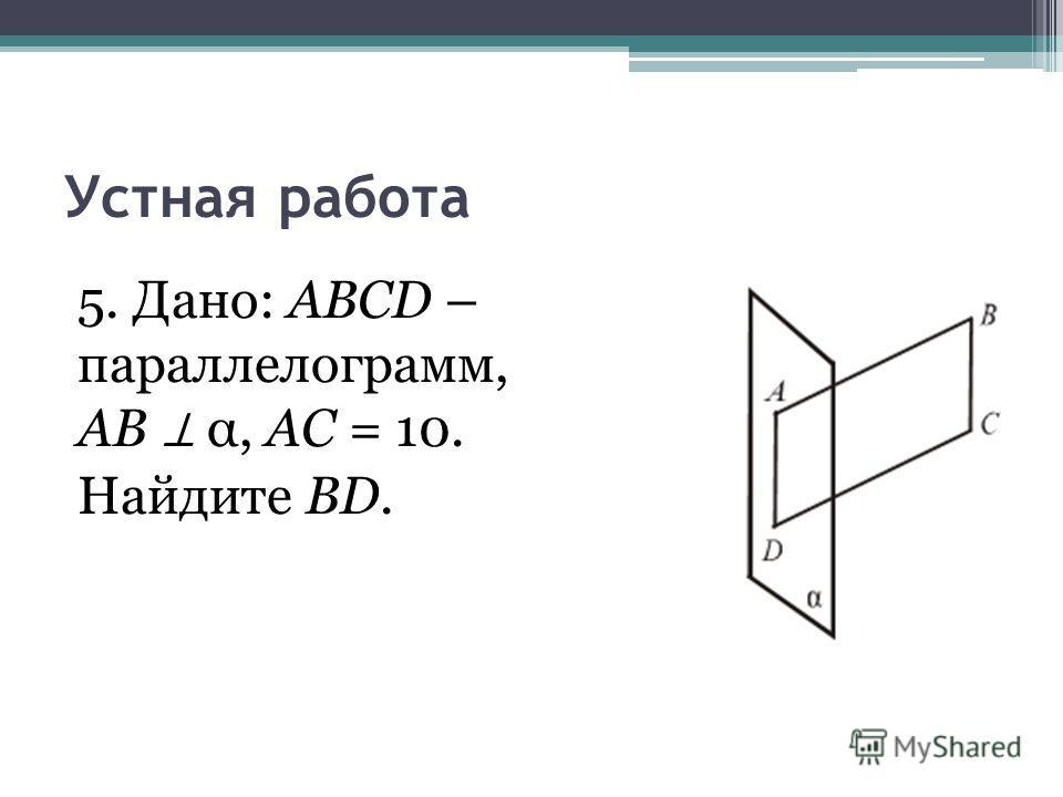 Устная работа 5. Дано: ABCD – параллелограмм, AB α, АС = 10. Найдите BD.