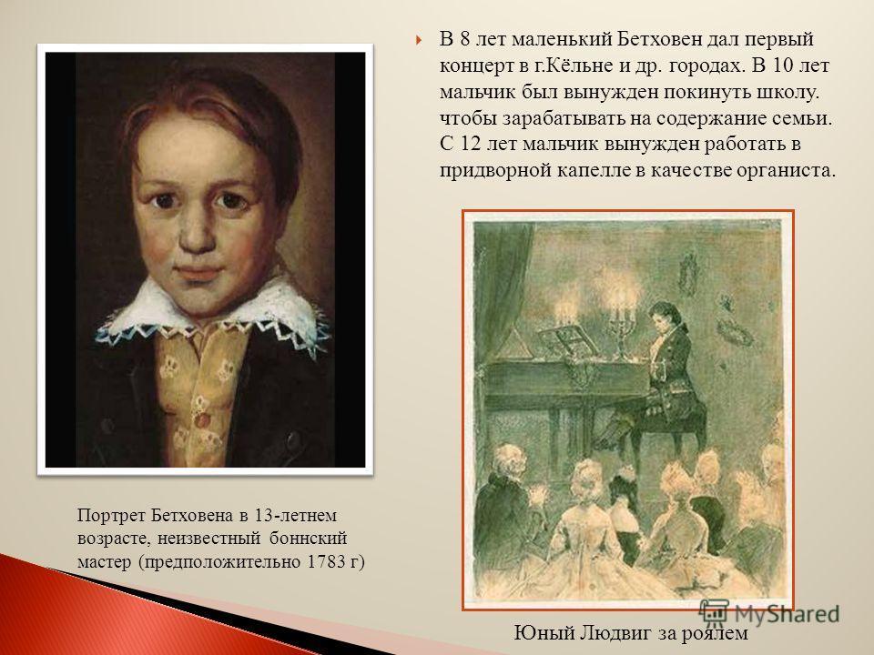 В 8 лет маленький Бетховен дал первый концерт в г.Кёльне и др. городах. В 10 лет мальчик был вынужден покинуть школу. чтобы зарабатывать на содержание семьи. С 12 лет мальчик вынужден работать в придворной капелле в качестве органиста. Портрет Бетхов