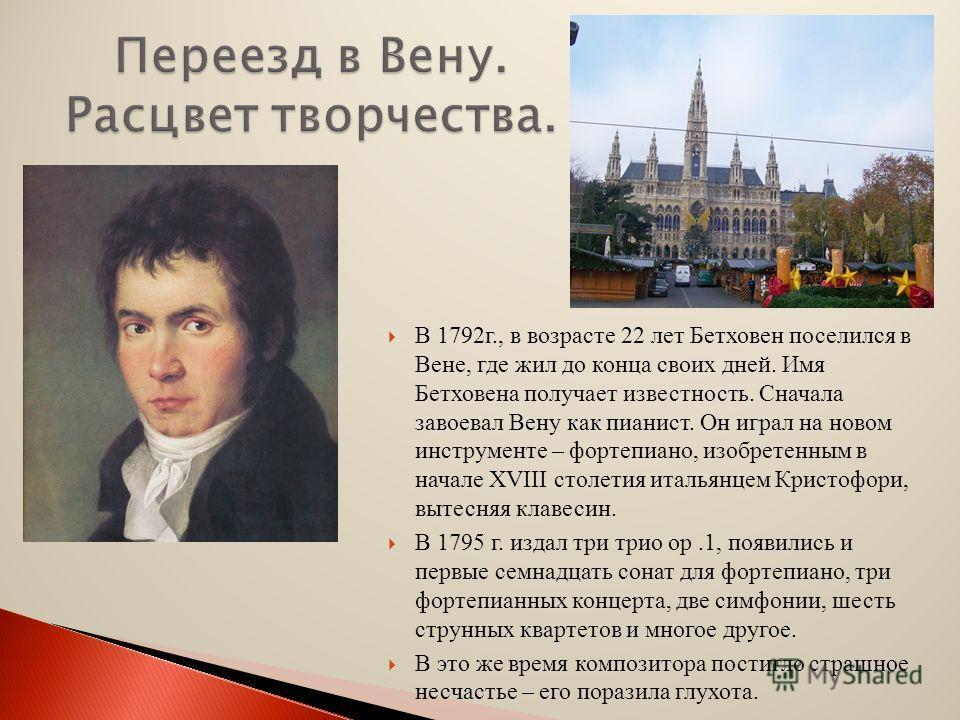 В 1792г., в возрасте 22 лет Бетховен поселился в Вене, где жил до конца своих дней. Имя Бетховена получает известность. Сначала завоевал Вену как пианист. Он играл на новом инструменте – фортепиано, изобретенным в начале XVIII столетия итальянцем Кри
