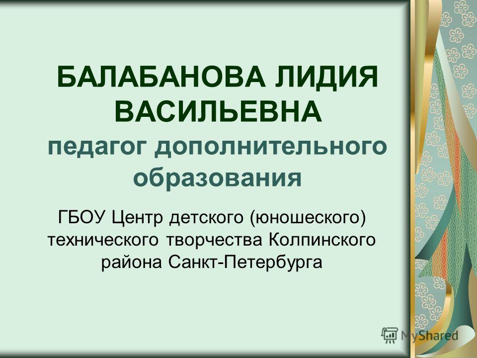 БАЛАБАНОВА ЛИДИЯ ВАСИЛЬЕВНА педагог дополнительного образования ГБОУ Центр детского (юношеского) технического творчества Колпинского района Санкт-Петербурга