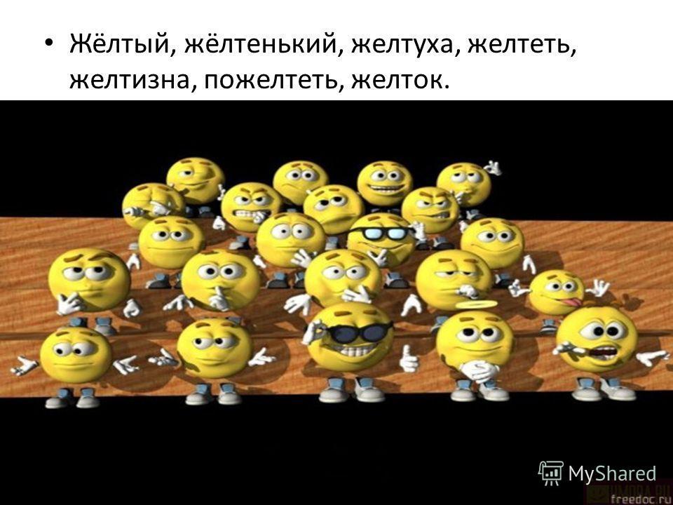 Жёлтый, жёлтенький, желтуха, желтеть, желтизна, пожелтеть, желток.