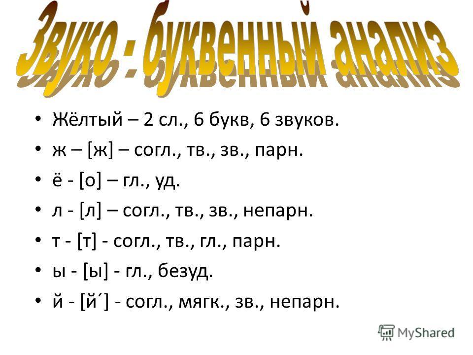 Жёлтый – 2 сл., 6 букв, 6 звуков. ж – [ж] – согл., тв., зв., парн. ё - [о] – гл., уд. л - [л] – согл., тв., зв., непарн. т - [т] - согл., тв., гл., парн. ы - [ы] - гл., безуд. й - [й´] - согл., мягк., зв., непарн.