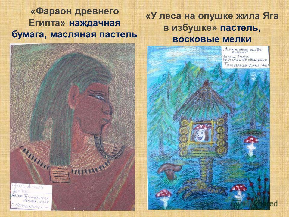 «Фараон древнего Египта» наждачная бумага, масляная пастель «У леса на опушке жила Яга в избушке» пастель, восковые мелки