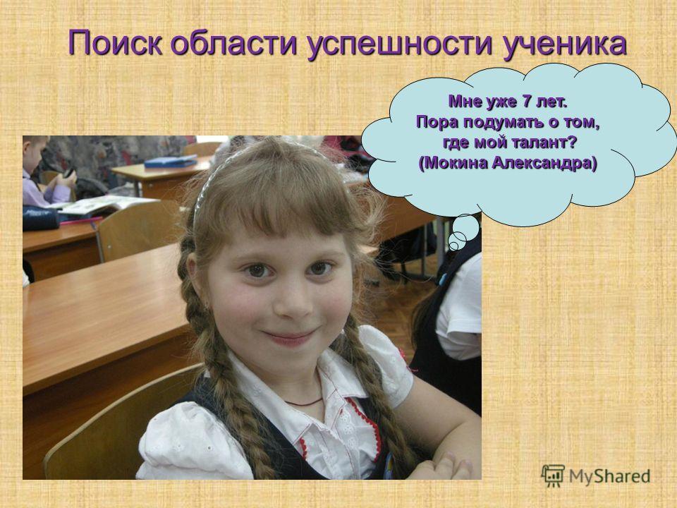 Мне уже 7 лет. Пора подумать о том, где мой талант? где мой талант? (Мокина Александра) Поиск области успешности ученика