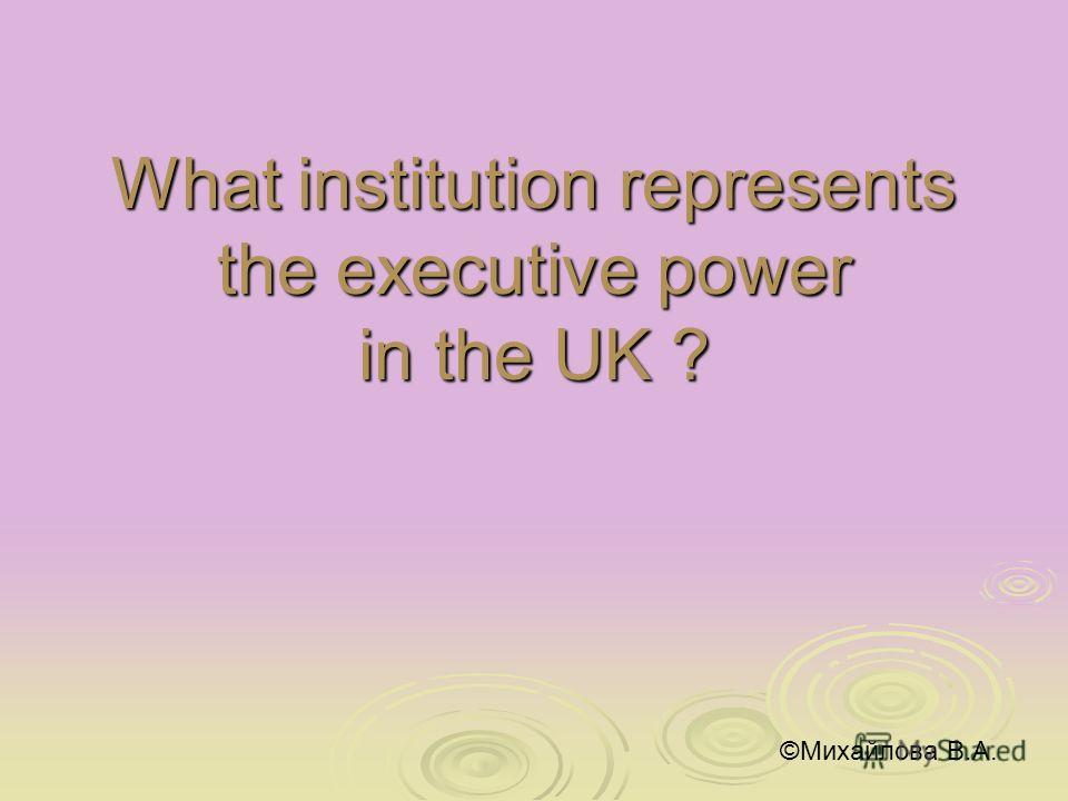 What institution represents the executive power in the UK ? ©Михайлова В.А.