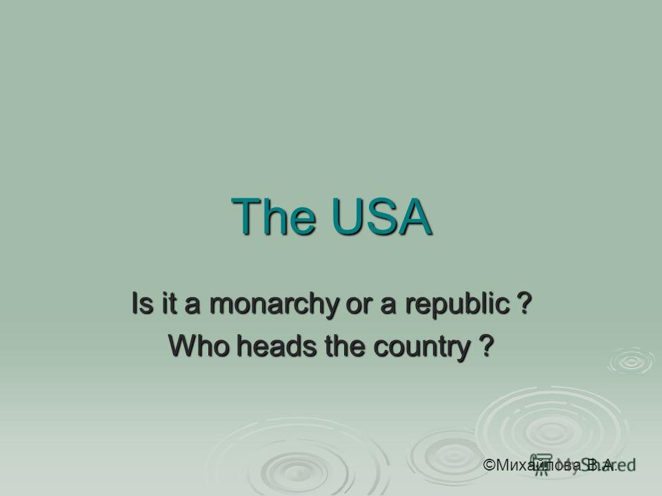 The USA Is it a monarchy or a republic ? Who heads the country ? ©Михайлова В.А.