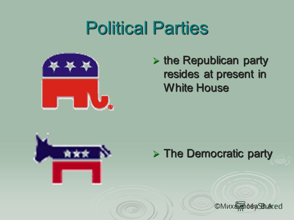 Political Parties the Republican party resides at present in White House the Republican party resides at present in White House The Democratic party The Democratic party ©Михайлова В.А.