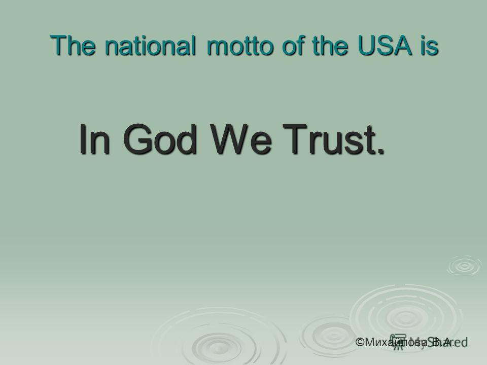 The national motto of the USA is In God We Trust. In God We Trust. ©Михайлова В.А.