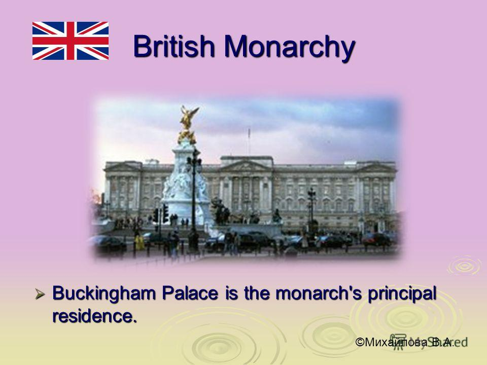 British Monarchy Buckingham Palace is the monarch's principal residence. Buckingham Palace is the monarch's principal residence. ©Михайлова В.А.