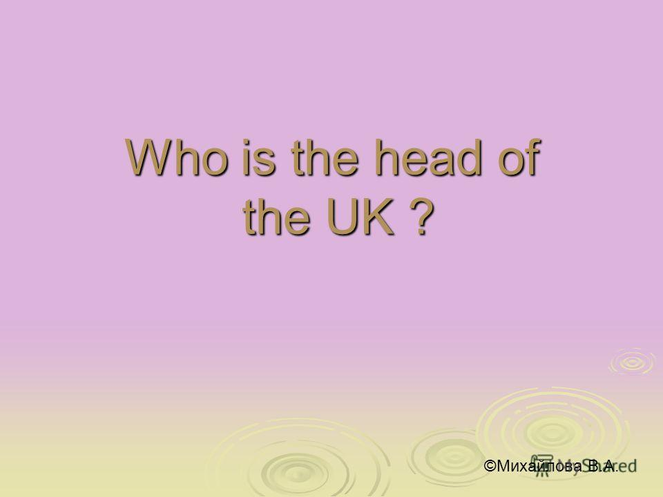 Who is the head of the UK ? ©Михайлова В.А.
