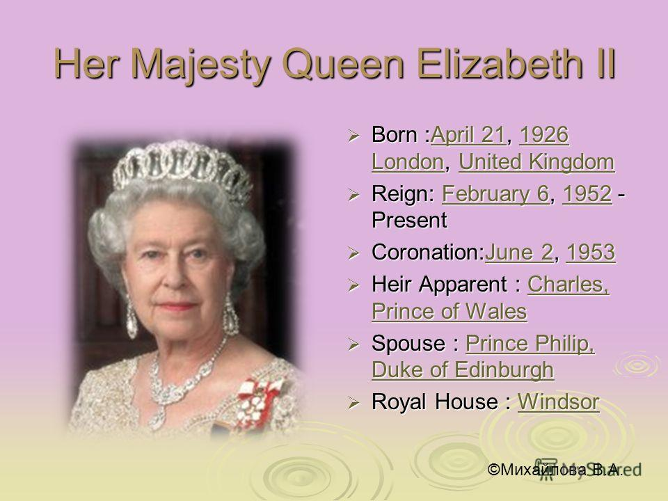 Her Majesty Queen Elizabeth II Born :April 21, 1926 London, United Kingdom Born :April 21, 1926 London, United KingdomApril 211926 LondonUnited KingdomApril 211926 LondonUnited Kingdom Reign: February 6, 1952 - Present Reign: February 6, 1952 - Prese