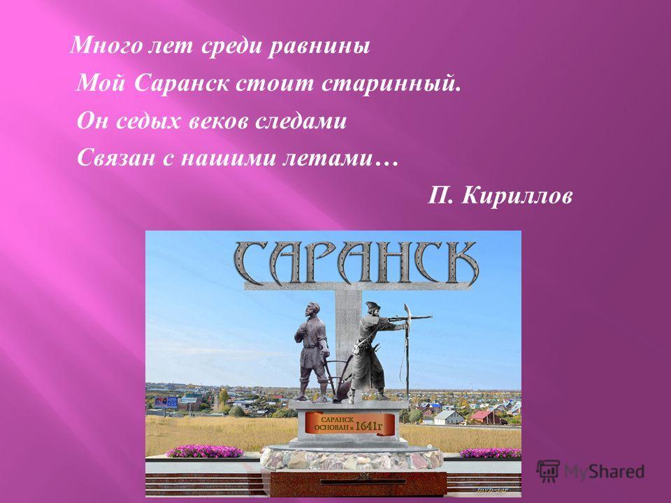 Много лет среди равнины Мой Саранск стоит старинный. Он седых веков следами Связан с нашими летами … П. Кириллов