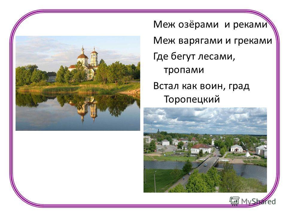 Меж озёрами и реками Меж варягами и греками Где бегут лесами, тропами Встал как воин, град Торопецкий