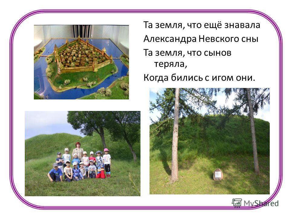 Та земля, что ещё знавала Александра Невского сны Та земля, что сынов теряла, Когда бились с игом они.