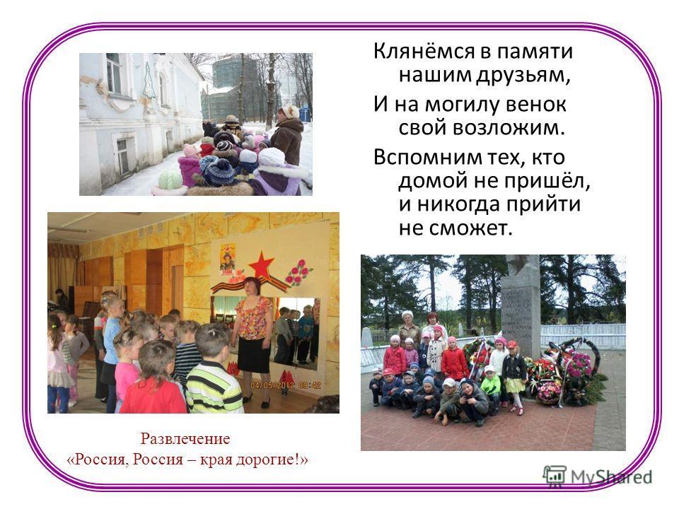 Клянёмся в памяти нашим друзьям, И на могилу венок свой возложим. Вспомним тех, кто домой не пришёл, и никогда прийти не сможет. Развлечение «Россия, Россия – края дорогие!»