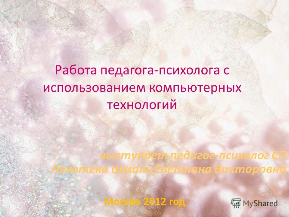 Работа педагога-психолога с использованием компьютерных технологий выступает педагог-психолог СП Лекотека Шмаль Светлана Викторовна Москва 2012 год