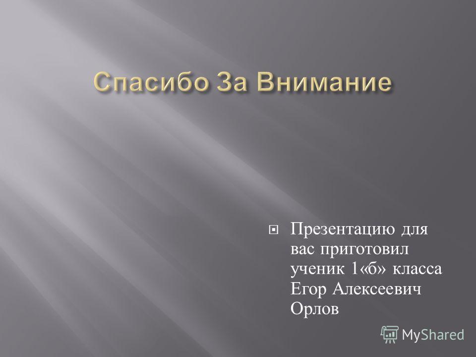 Презентацию для вас приготовил ученик 1« б » класса Егор Алексеевич Орлов