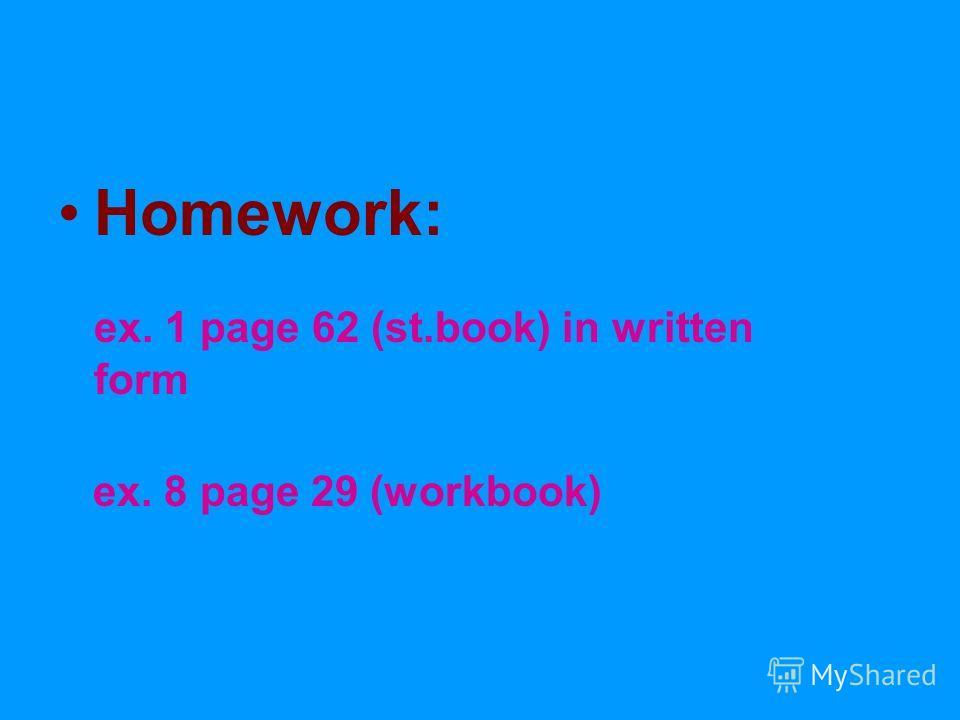 Homework: ex. 1 page 62 (st.book) in written form ex. 8 page 29 (workbook)