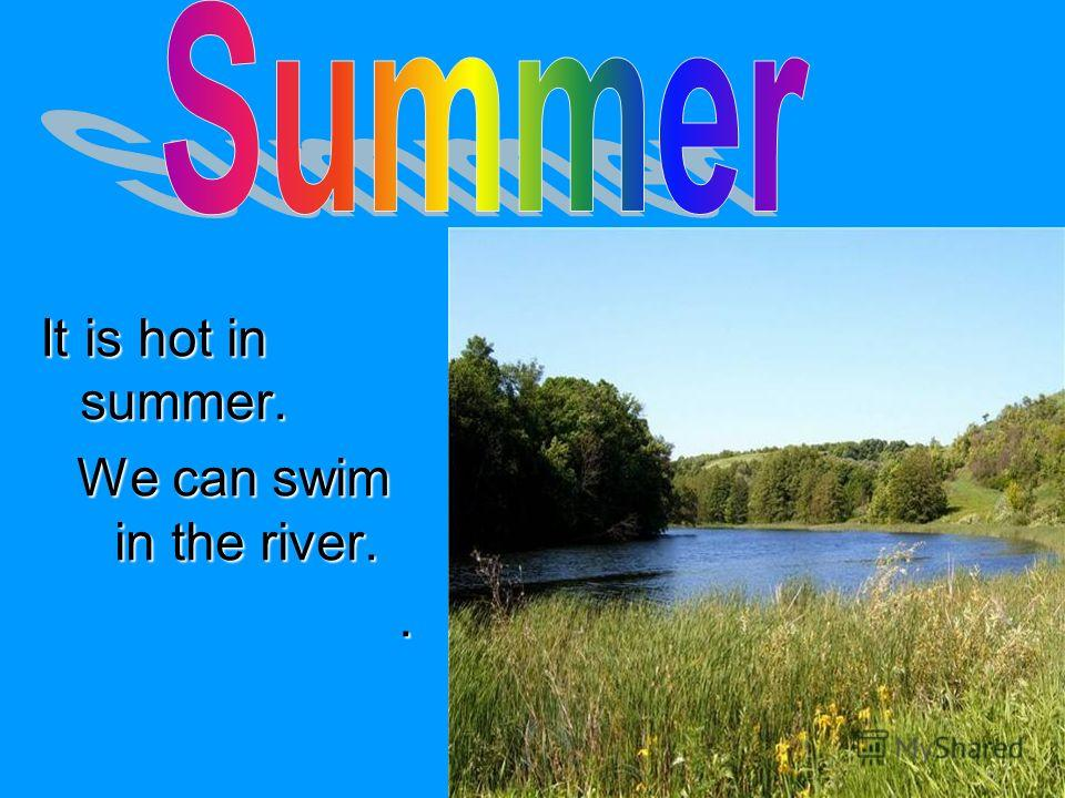 It is hot in summer. We can swim in the river. We can swim in the river..