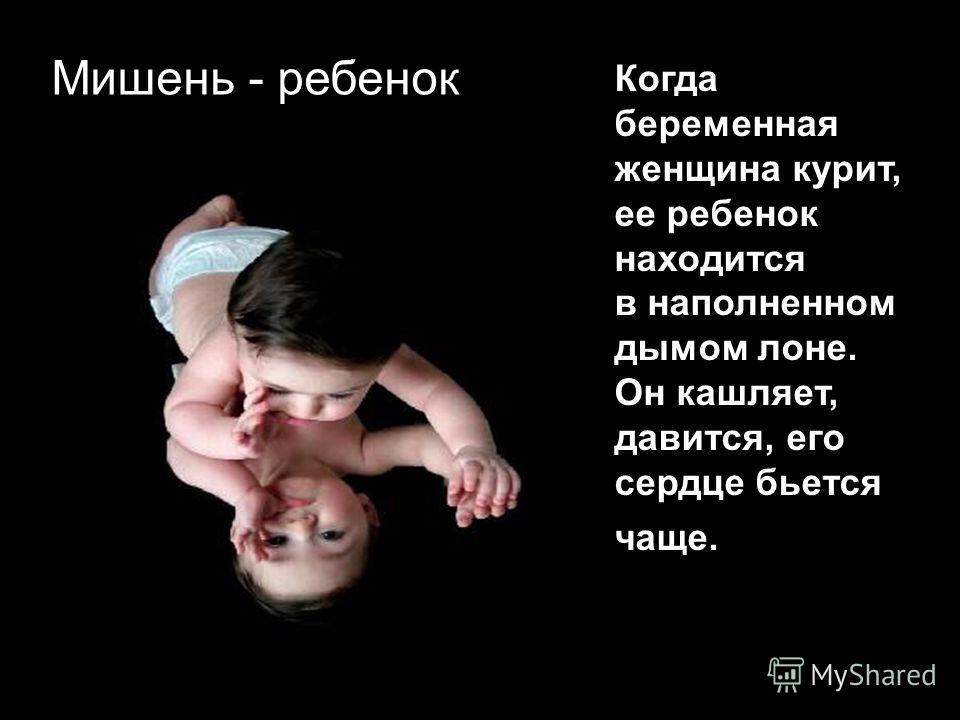 Когда беременная женщина курит, ее ребенок находится в наполненном дымом лоне. Он кашляет, давится, его сердце бьется чаще. Мишень - ребенок