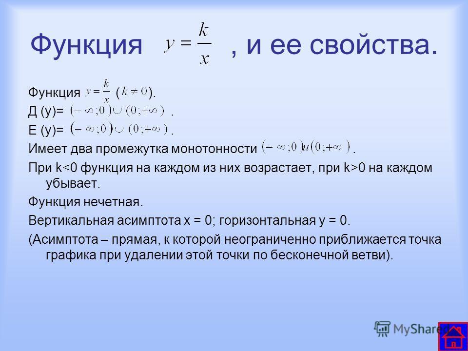 Функция, и ее свойства. Функция ( ). Д (y)=. Е (y)=. Имеет два промежутка монотонности. При k 0 на каждом убывает. Функция нечетная. Вертикальная асимптота x = 0; горизонтальная y = 0. (Асимптота – прямая, к которой неограниченно приближается точка г