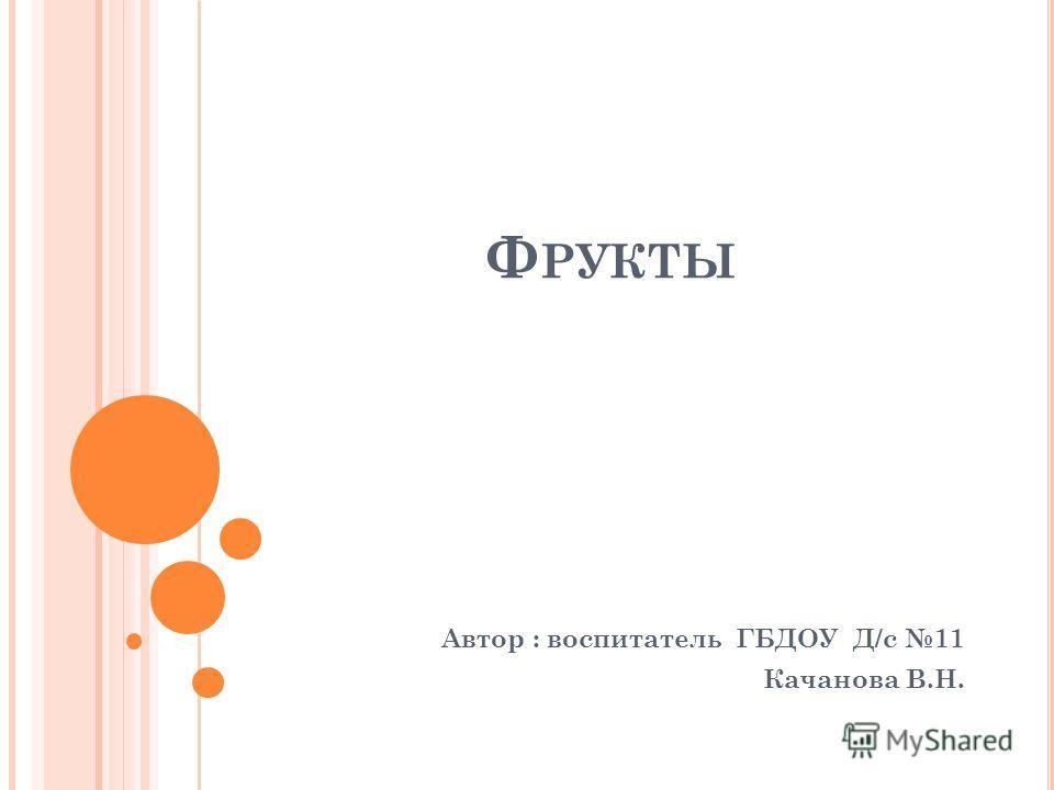 Ф РУКТЫ Автор : воспитатель ГБДОУ Д/с 11 Качанова В.Н.