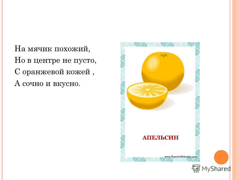 На мячик похожий, Но в центре не пусто, С оранжевой кожей, А сочно и вкусно.
