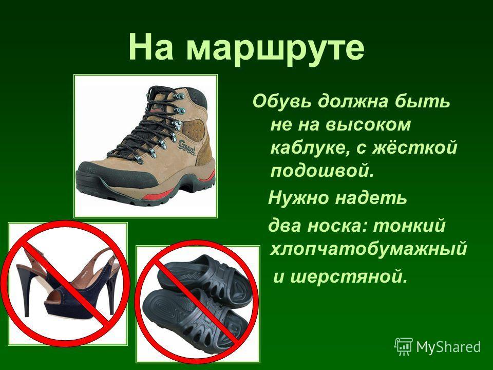 На маршруте Обувь должна быть не на высоком каблуке, с жёсткой подошвой. Нужно надеть два носка: тонкий хлопчатобумажный и шерстяной.
