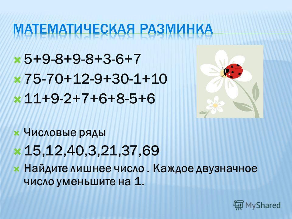 5+9-8+9-8+3-6+7 75-70+12-9+30-1+10 11+9-2+7+6+8-5+6 Числовые ряды 15,12,40,3,21,37,69 Найдите лишнее число. Каждое двузначное число уменьшите на 1.