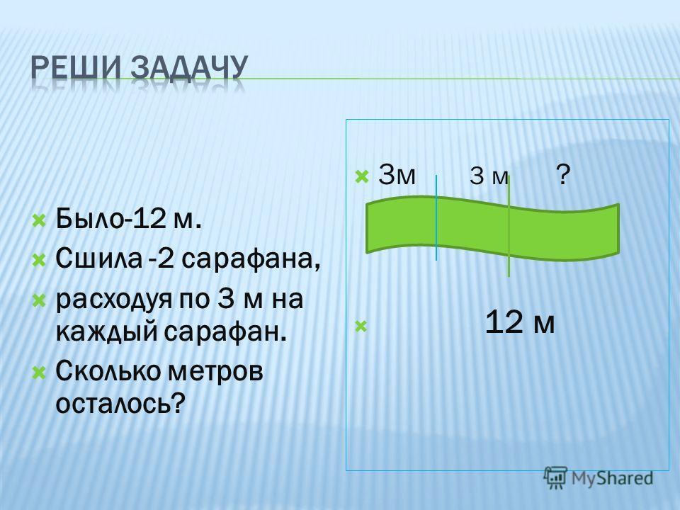 Было-12 м. Сшила -2 сарафана, расходуя по 3 м на каждый сарафан. Сколько метров осталось? 3м 3 м ? 12 м