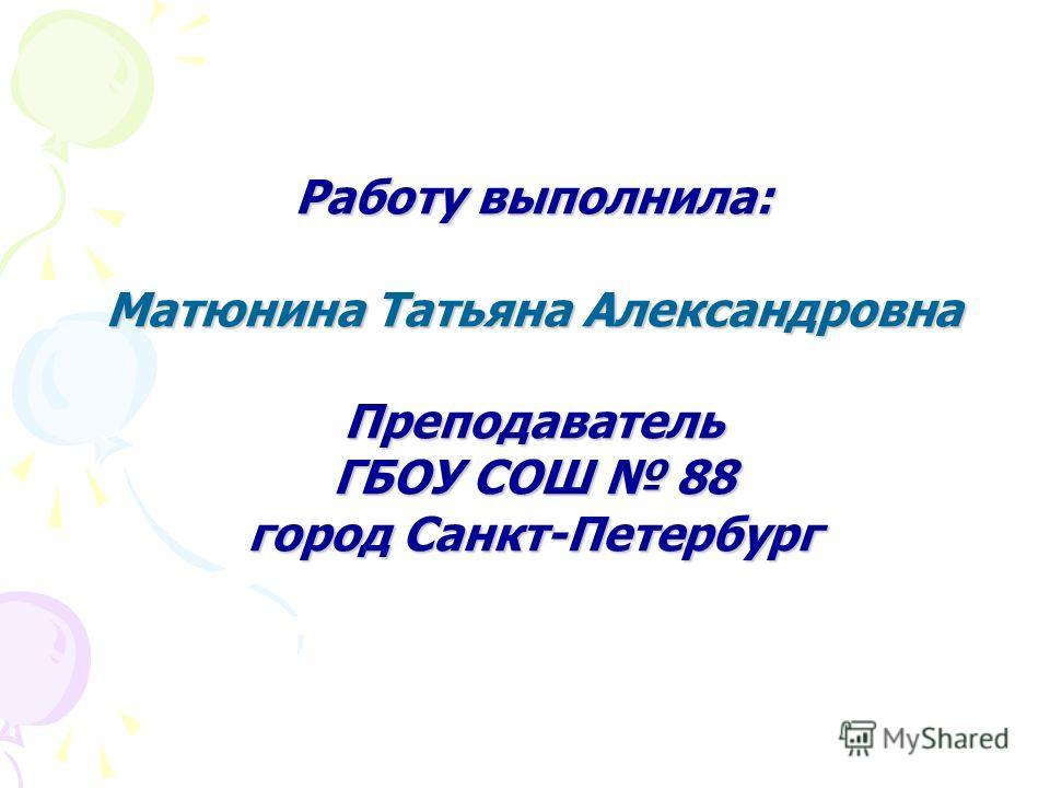 Работу выполнила: Матюнина Татьяна Александровна Преподаватель ГБОУ СОШ 88 город Санкт-Петербург