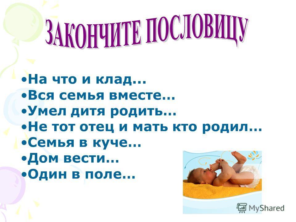 На что и клад... Вся семья вместе… Умел дитя родить… Не тот отец и мать кто родил… Семья в куче… Дом вести… Один в поле…