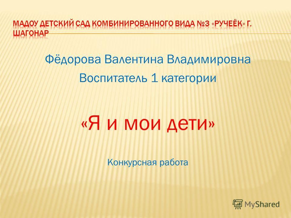 Фёдорова Валентина Владимировна Воспитатель 1 категории «Я и мои дети» Конкурсная работа