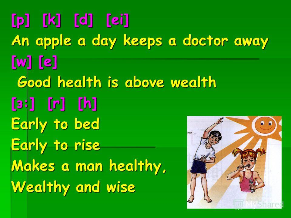 [p] [k] [d] [ei] An apple a day keeps a doctor away [w] [e] Good health is above wealth [з:] [r] [h] Early to bed Early to rise Makes a man healthy, Wealthy and wise