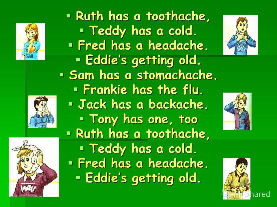 Ruth has a toothache, Ruth has a toothache, Teddy has a cold. Teddy has a cold. Fred has a headache. Fred has a headache. Eddies getting old. Eddies g