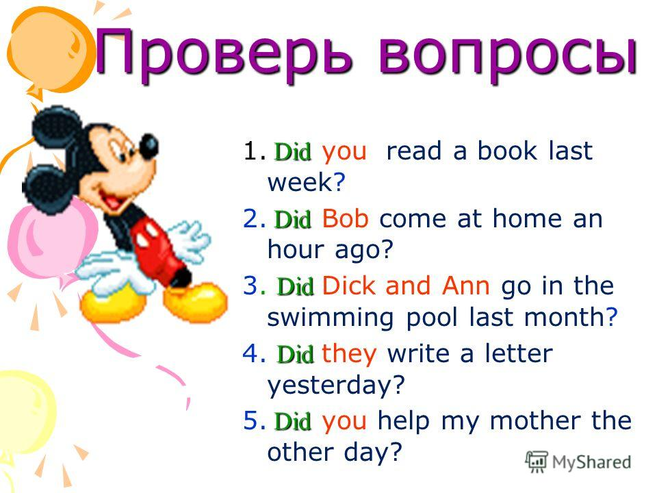 Проверь вопросы Проверь вопросы Did 1. Did you read a book last week? Did 2. Did Bob come at home an hour ago? Did 3. Did Dick and Ann go in the swimming pool last month? Did 4. Did they write a letter yesterday? Did 5. Did you help my mother the oth