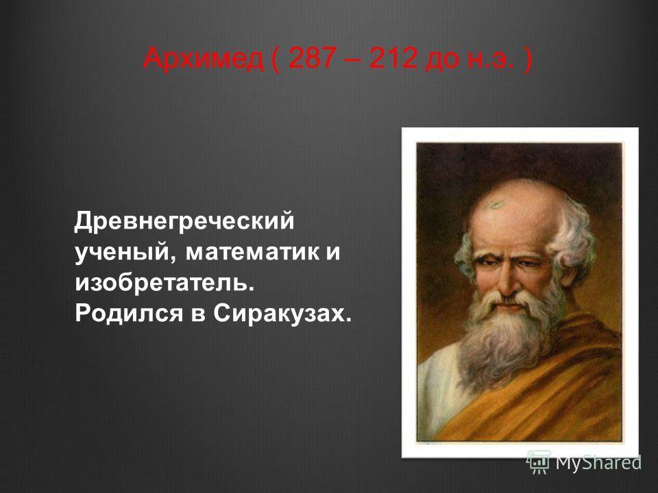 Архимед ( 287 – 212 до н.э. ) Древнегреческий ученый, математик и изобретатель. Родился в Сиракузах.