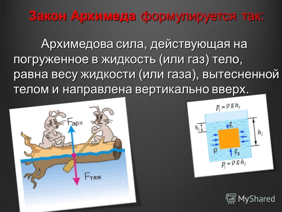 Архимедова сила, действующая на погруженное в жидкость (или газ) тело, равна весу жидкости (или газа), вытесненной телом и направлена вертикально вверх. Архимедова сила, действующая на погруженное в жидкость (или газ) тело, равна весу жидкости (или г