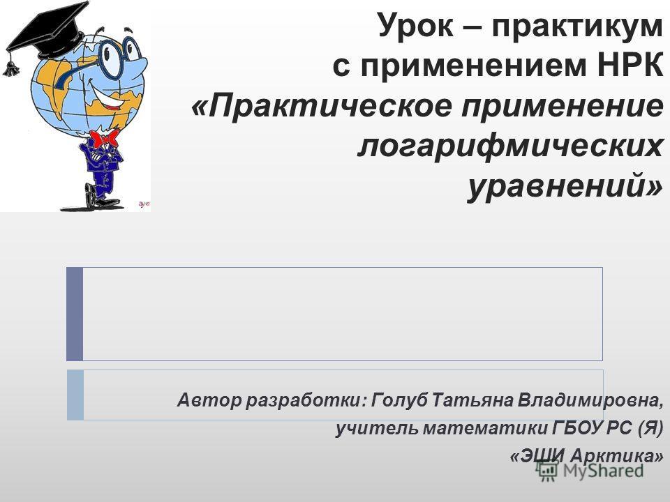 Урок – практикум с применением НРК «Практическое применение логарифмических уравнений» Автор разработки: Голуб Татьяна Владимировна, учитель математики ГБОУ РС (Я) «ЭШИ Арктика»