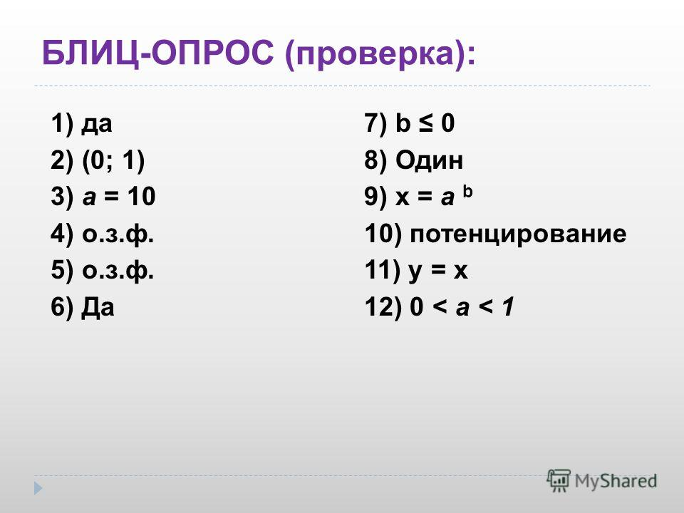 БЛИЦ-ОПРОС (проверка): 1) да 2) (0; 1) 3) а = 10 4) о.з.ф. 5) о.з.ф. 6) Да 7) b 0 8) Один 9) x = a b 10) потенцирование 11) у = х 12) 0 < a < 1
