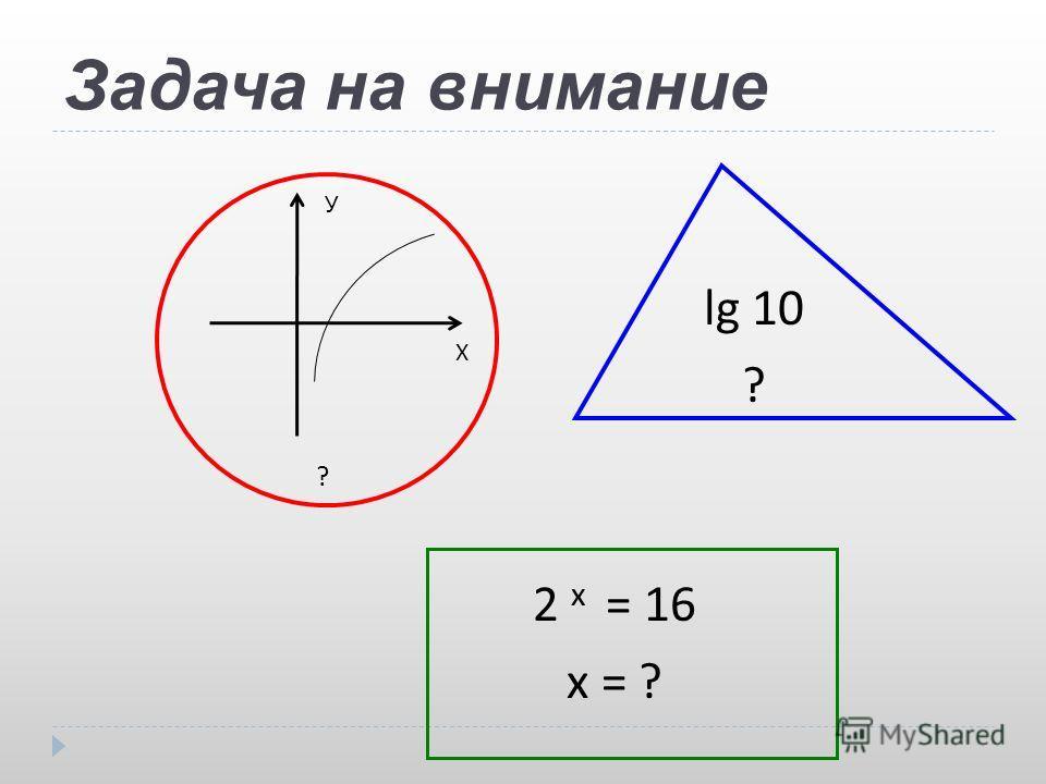 Задача на внимание ? Х У lg 10 ? 2 x = 16 x = ?